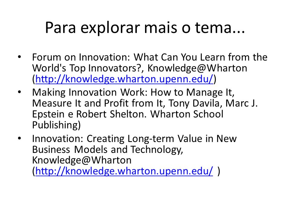 Para explorar mais o tema... Forum on Innovation: What Can You Learn from the World's Top Innovators?, Knowledge@Wharton (http://knowledge.wharton.upe