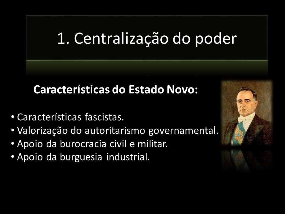 Características do Estado Novo: Características fascistas. Valorização do autoritarismo governamental. Apoio da burocracia civil e militar. Apoio da b