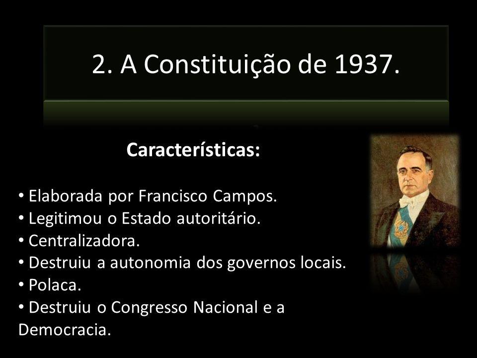 Características: Elaborada por Francisco Campos. Legitimou o Estado autoritário. Centralizadora. Destruiu a autonomia dos governos locais. Polaca. Des
