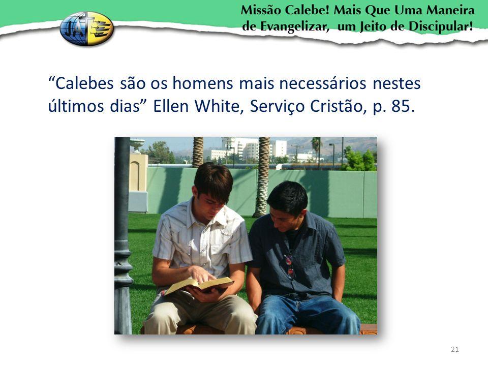 Calebes são os homens mais necessários nestes últimos dias Ellen White, Serviço Cristão, p. 85. 21