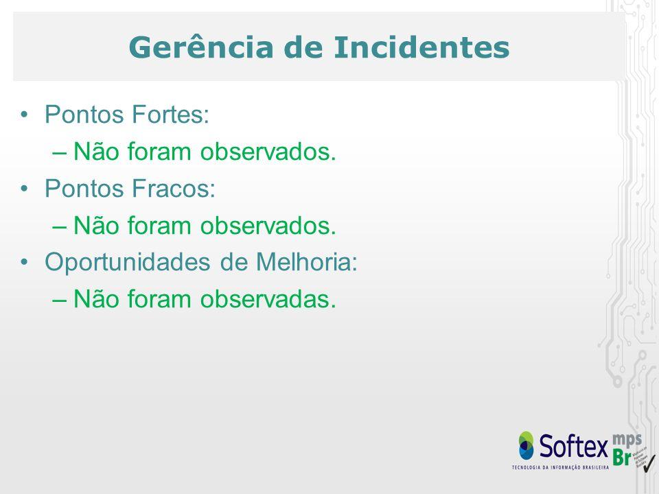 Gerência de Incidentes Pontos Fortes: –Não foram observados. Pontos Fracos: –Não foram observados. Oportunidades de Melhoria: –Não foram observadas.