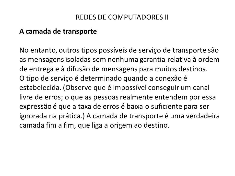 REDES DE COMPUTADORES II A camada de transporte No entanto, outros tipos possíveis de serviço de transporte são as mensagens isoladas sem nenhuma gara