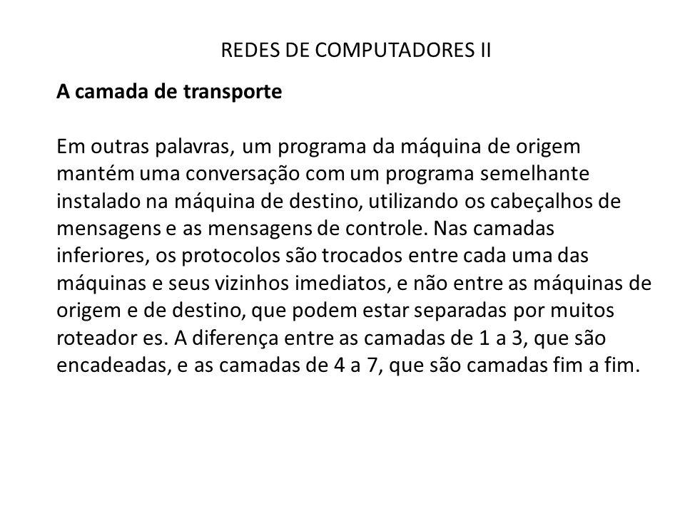 REDES DE COMPUTADORES II A camada de transporte Em outras palavras, um programa da máquina de origem mantém uma conversação com um programa semelhante