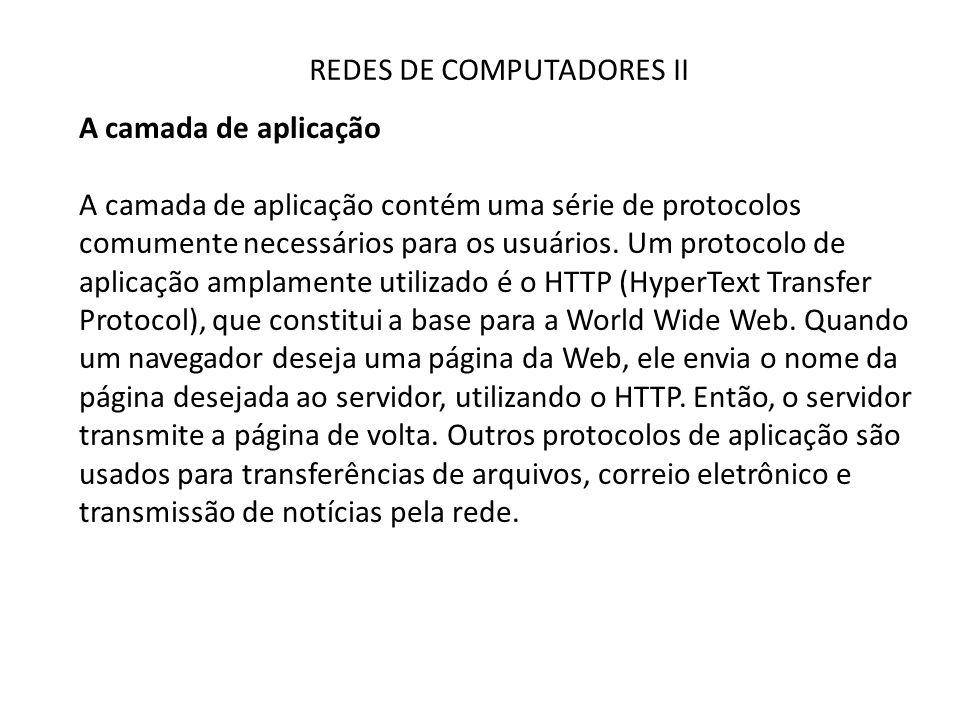 REDES DE COMPUTADORES II A camada de aplicação A camada de aplicação contém uma série de protocolos comumente necessários para os usuários. Um protoco
