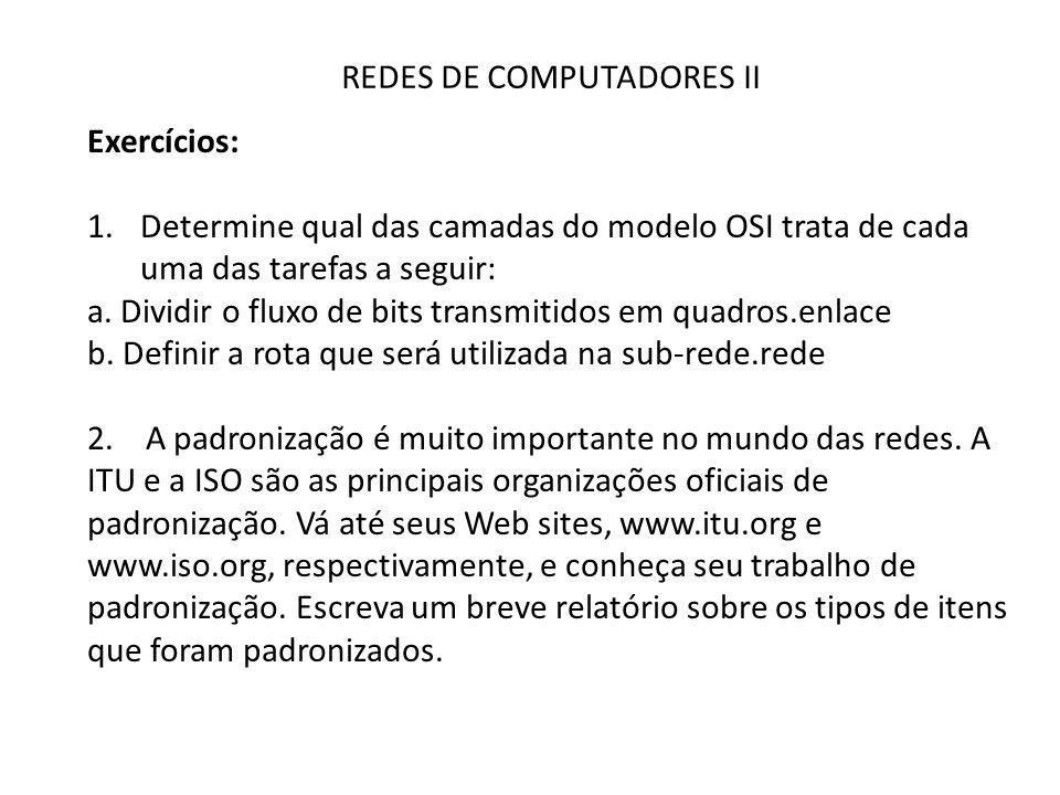 REDES DE COMPUTADORES II Exercícios: 1.Determine qual das camadas do modelo OSI trata de cada uma das tarefas a seguir: a. Dividir o fluxo de bits tra