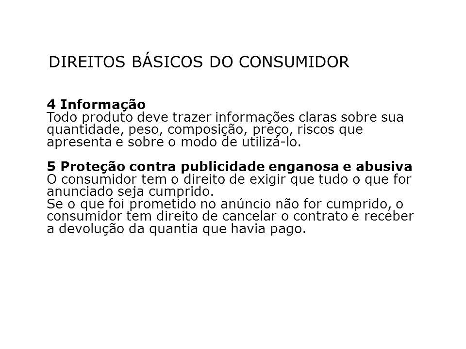 DIREITOS BÁSICOS DO CONSUMIDOR 4 Informação Todo produto deve trazer informações claras sobre sua quantidade, peso, composição, preço, riscos que apre
