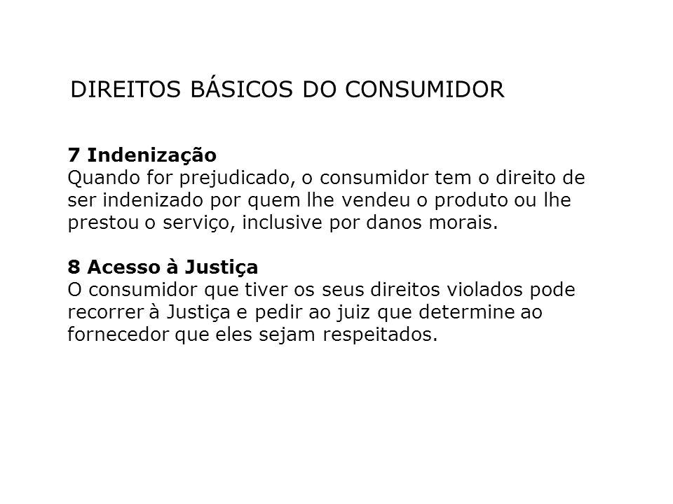 DIREITOS BÁSICOS DO CONSUMIDOR 7 Indenização Quando for prejudicado, o consumidor tem o direito de ser indenizado por quem lhe vendeu o produto ou lhe