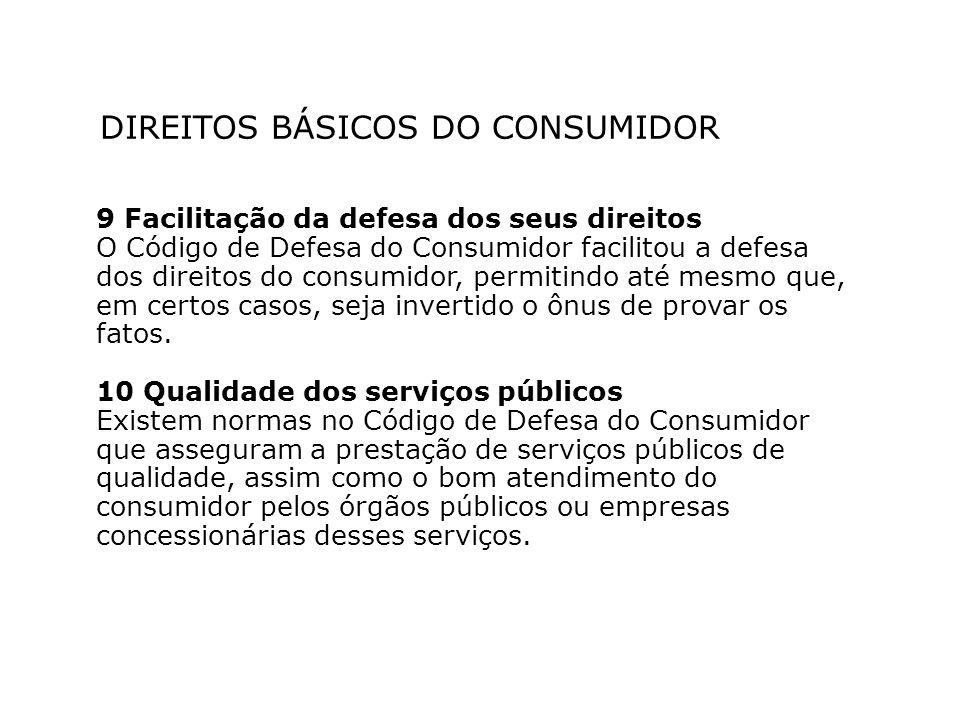 DIREITOS BÁSICOS DO CONSUMIDOR 9 Facilitação da defesa dos seus direitos O Código de Defesa do Consumidor facilitou a defesa dos direitos do consumidor, permitindo até mesmo que, em certos casos, seja invertido o ônus de provar os fatos.