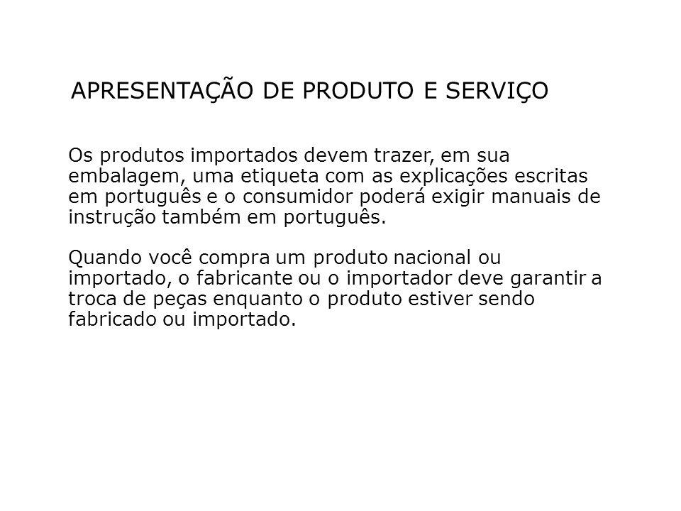 APRESENTAÇÃO DE PRODUTO E SERVIÇO Os produtos importados devem trazer, em sua embalagem, uma etiqueta com as explicações escritas em português e o consumidor poderá exigir manuais de instrução também em português.
