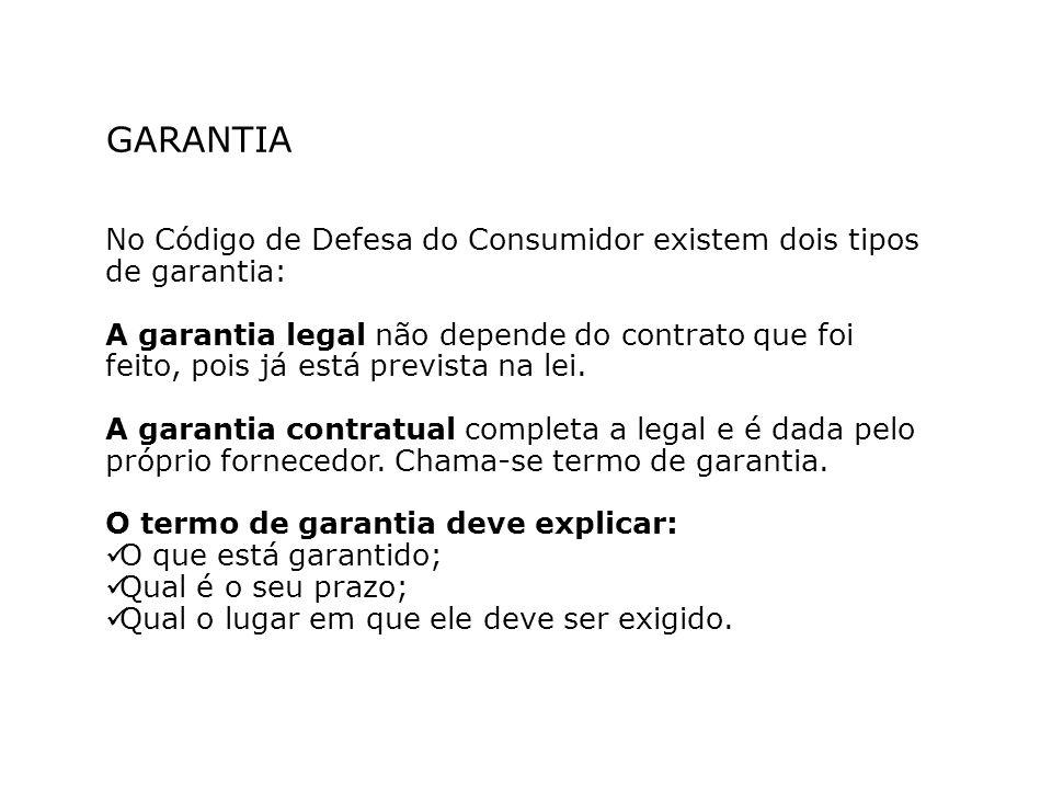GARANTIA No Código de Defesa do Consumidor existem dois tipos de garantia: A garantia legal não depende do contrato que foi feito, pois já está prevista na lei.