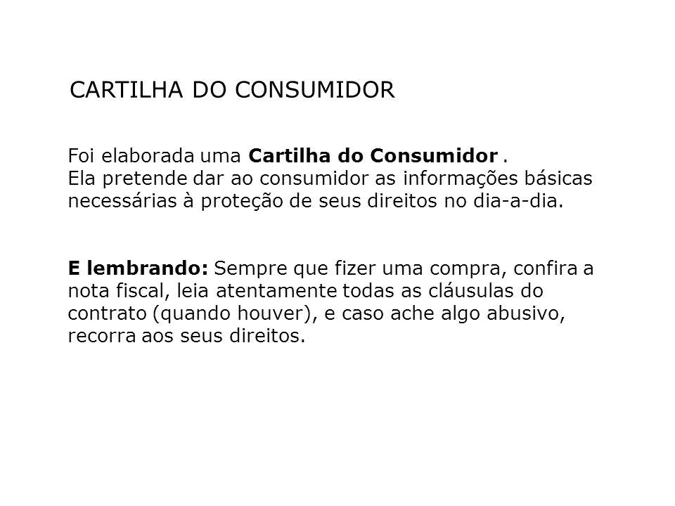 CARTILHA DO CONSUMIDOR Foi elaborada uma Cartilha do Consumidor. Ela pretende dar ao consumidor as informações básicas necessárias à proteção de seus