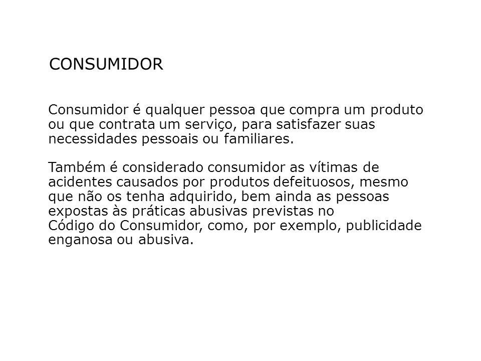 CONSUMIDOR Consumidor é qualquer pessoa que compra um produto ou que contrata um serviço, para satisfazer suas necessidades pessoais ou familiares. Ta