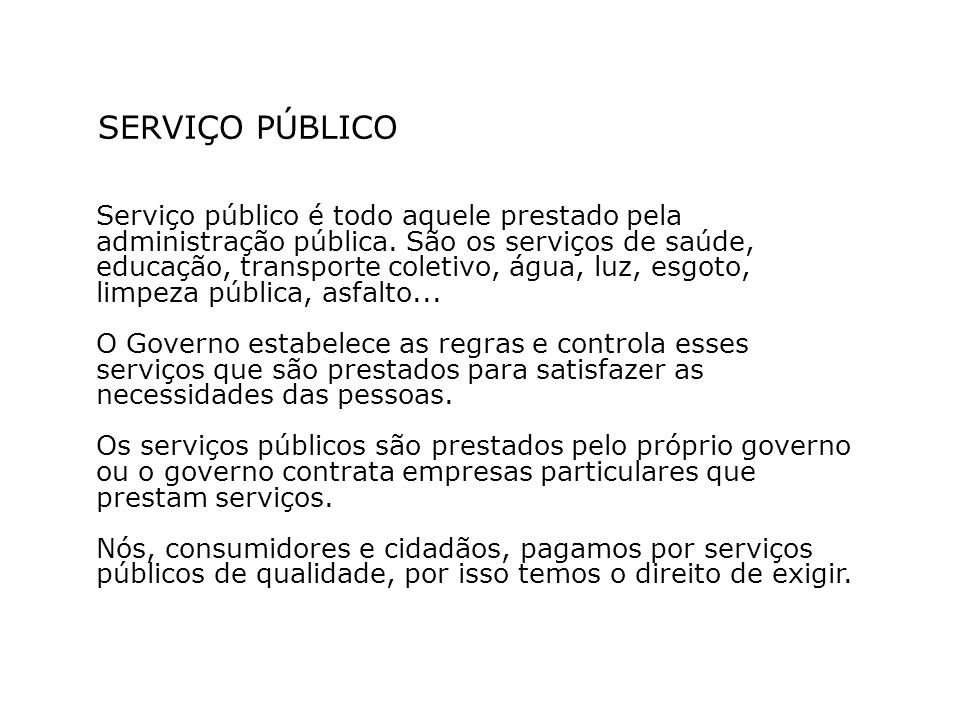 SERVIÇO PÚBLICO Serviço público é todo aquele prestado pela administração pública. São os serviços de saúde, educação, transporte coletivo, água, luz,