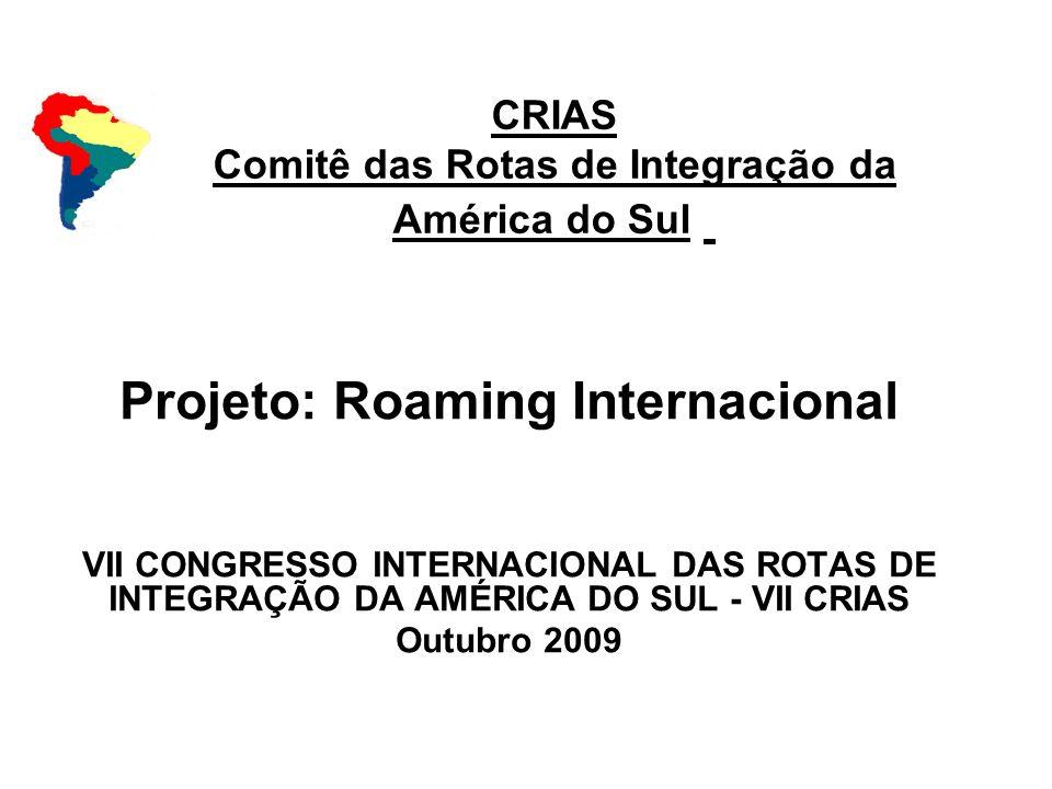 CRIAS Comitê das Rotas de Integração da América do Sul Projeto: Roaming Internacional VII CONGRESSO INTERNACIONAL DAS ROTAS DE INTEGRAÇÃO DA AMÉRICA D