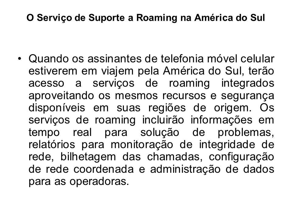 O Serviço de Suporte a Roaming na América do Sul Quando os assinantes de telefonia móvel celular estiverem em viajem pela América do Sul, terão acesso
