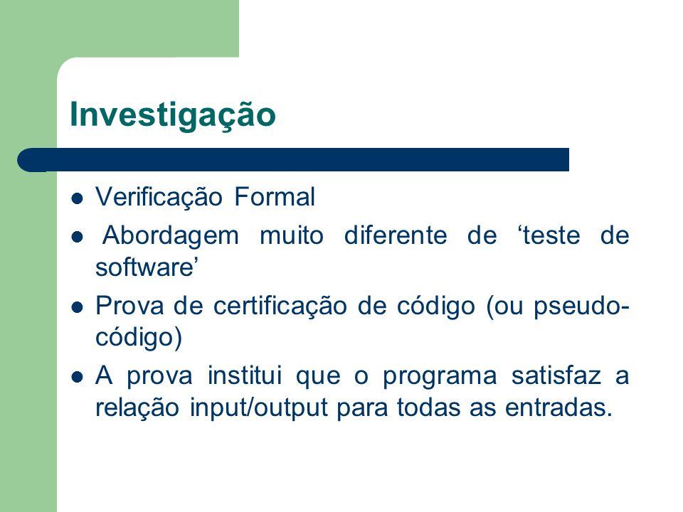 Investigação Verificação Formal Abordagem muito diferente de teste de software Prova de certificação de código (ou pseudo- código) A prova institui qu