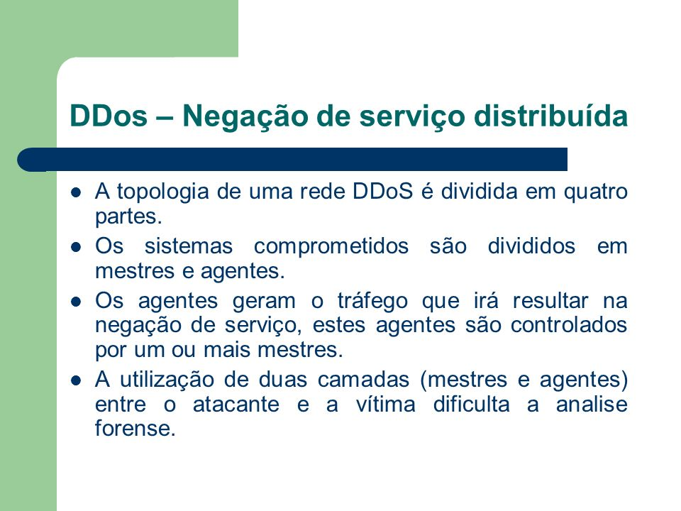 DDos – Negação de serviço distribuída A topologia de uma rede DDoS é dividida em quatro partes. Os sistemas comprometidos são divididos em mestres e a
