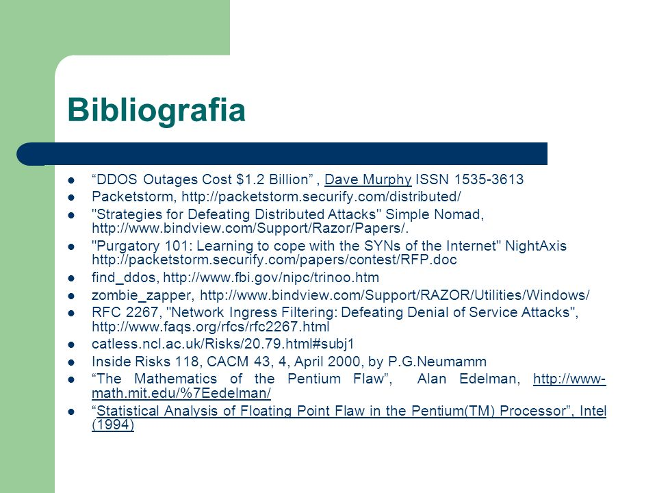 Bibliografia DDOS Outages Cost $1.2 Billion, Dave Murphy ISSN 1535-3613Dave Murphy Packetstorm, http://packetstorm.securify.com/distributed/ Strategies for Defeating Distributed Attacks Simple Nomad, http://www.bindview.com/Support/Razor/Papers/.