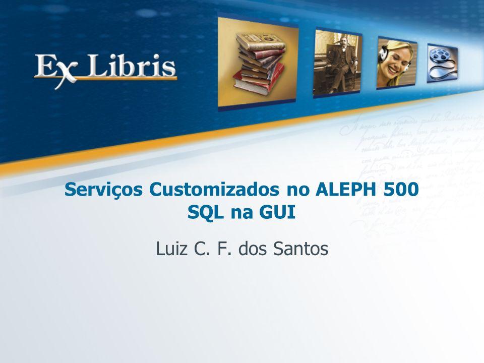 Serviços Customizados no ALEPH 500 SQL na GUI Luiz C. F. dos Santos