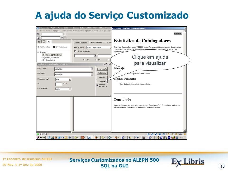 Serviços Customizados no ALEPH 500 SQL na GUI 1º Encontro de Usuários ALEPH 30 Nov, e 1º Dez de 2006 10 A ajuda do Serviço Customizado Clique em ajuda para visualizar