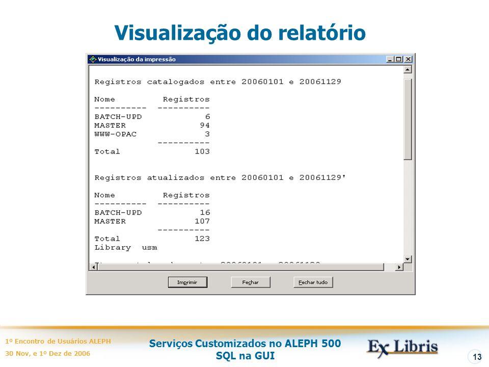 Serviços Customizados no ALEPH 500 SQL na GUI 1º Encontro de Usuários ALEPH 30 Nov, e 1º Dez de 2006 13 Visualização do relatório