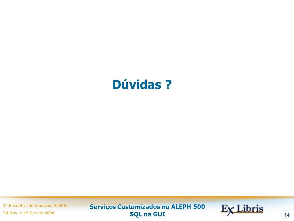 Serviços Customizados no ALEPH 500 SQL na GUI 1º Encontro de Usuários ALEPH 30 Nov, e 1º Dez de 2006 14 Dúvidas ?