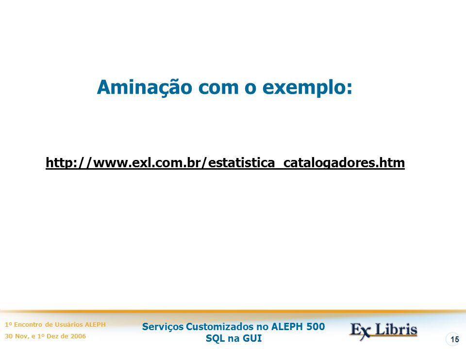 Serviços Customizados no ALEPH 500 SQL na GUI 1º Encontro de Usuários ALEPH 30 Nov, e 1º Dez de 2006 15 http://www.exl.com.br/estatistica_catalogadores.htm Aminação com o exemplo: