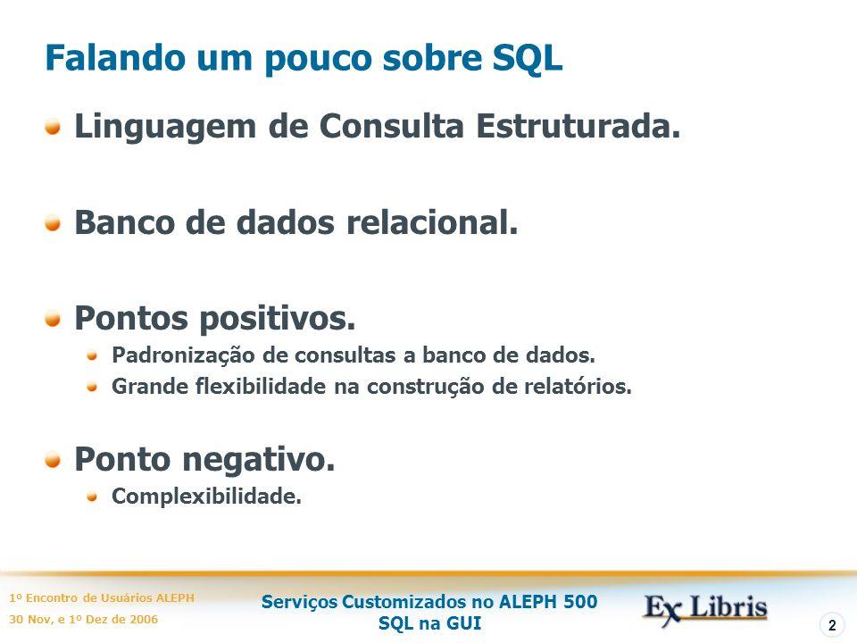 Serviços Customizados no ALEPH 500 SQL na GUI 1º Encontro de Usuários ALEPH 30 Nov, e 1º Dez de 2006 2 Falando um pouco sobre SQL Linguagem de Consulta Estruturada.