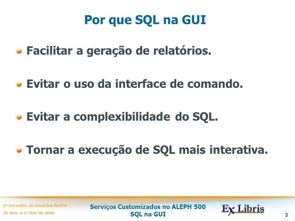 Serviços Customizados no ALEPH 500 SQL na GUI 1º Encontro de Usuários ALEPH 30 Nov, e 1º Dez de 2006 3 Por que SQL na GUI Facilitar a geração de relatórios.