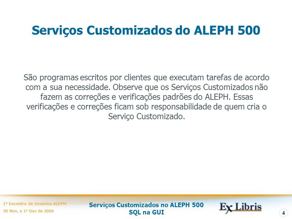 Serviços Customizados no ALEPH 500 SQL na GUI 1º Encontro de Usuários ALEPH 30 Nov, e 1º Dez de 2006 4 Serviços Customizados do ALEPH 500 São programas escritos por clientes que executam tarefas de acordo com a sua necessidade.