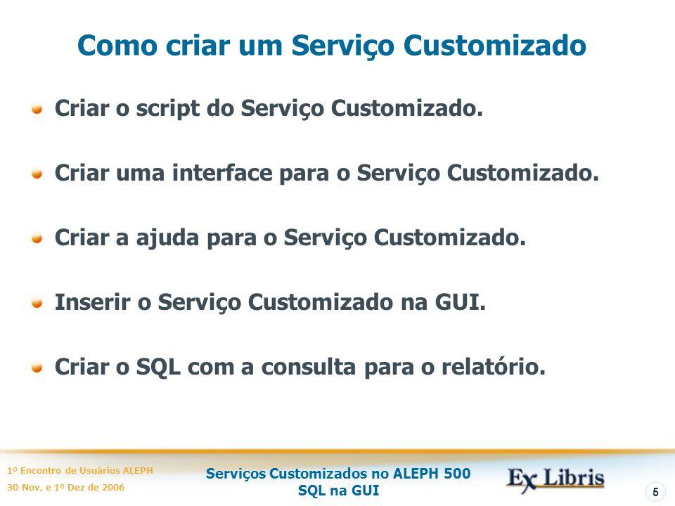 Serviços Customizados no ALEPH 500 SQL na GUI 1º Encontro de Usuários ALEPH 30 Nov, e 1º Dez de 2006 5 Como criar um Serviço Customizado Criar o script do Serviço Customizado.