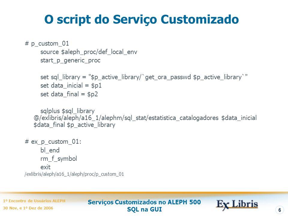 Serviços Customizados no ALEPH 500 SQL na GUI 1º Encontro de Usuários ALEPH 30 Nov, e 1º Dez de 2006 6 O script do Serviço Customizado # p_custom_01 source $aleph_proc/def_local_env start_p_generic_proc set sql_library = $p_active_library/`get_ora_passwd $p_active_library` set data_inicial = $p1 set data_final = $p2 sqlplus $sql_library @/exlibris/aleph/a16_1/alephm/sql_stat/estatistica_catalogadores $data_inicial $data_final $p_active_library # ex_p_custom_01: bl_end rm_f_symbol exit /exlibris/aleph/a16_1/aleph/proc/p_custom_01