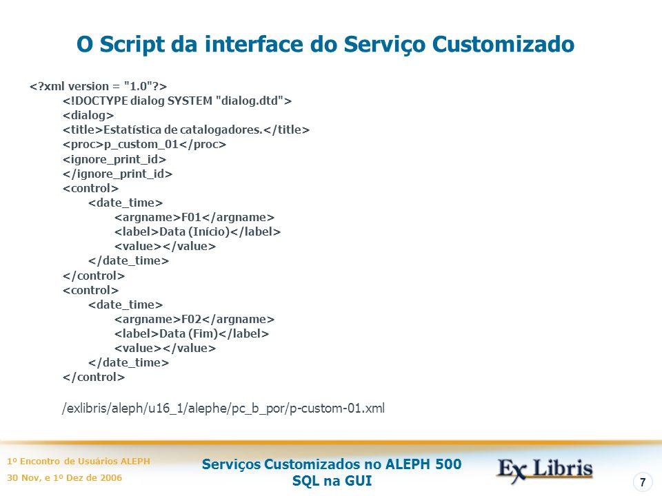 Serviços Customizados no ALEPH 500 SQL na GUI 1º Encontro de Usuários ALEPH 30 Nov, e 1º Dez de 2006 7 O Script da interface do Serviço Customizado Estatística de catalogadores.