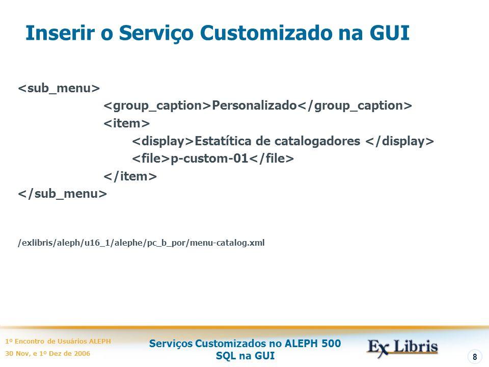 Serviços Customizados no ALEPH 500 SQL na GUI 1º Encontro de Usuários ALEPH 30 Nov, e 1º Dez de 2006 8 Inserir o Serviço Customizado na GUI Personalizado Estatítica de catalogadores p-custom-01 /exlibris/aleph/u16_1/alephe/pc_b_por/menu-catalog.xml