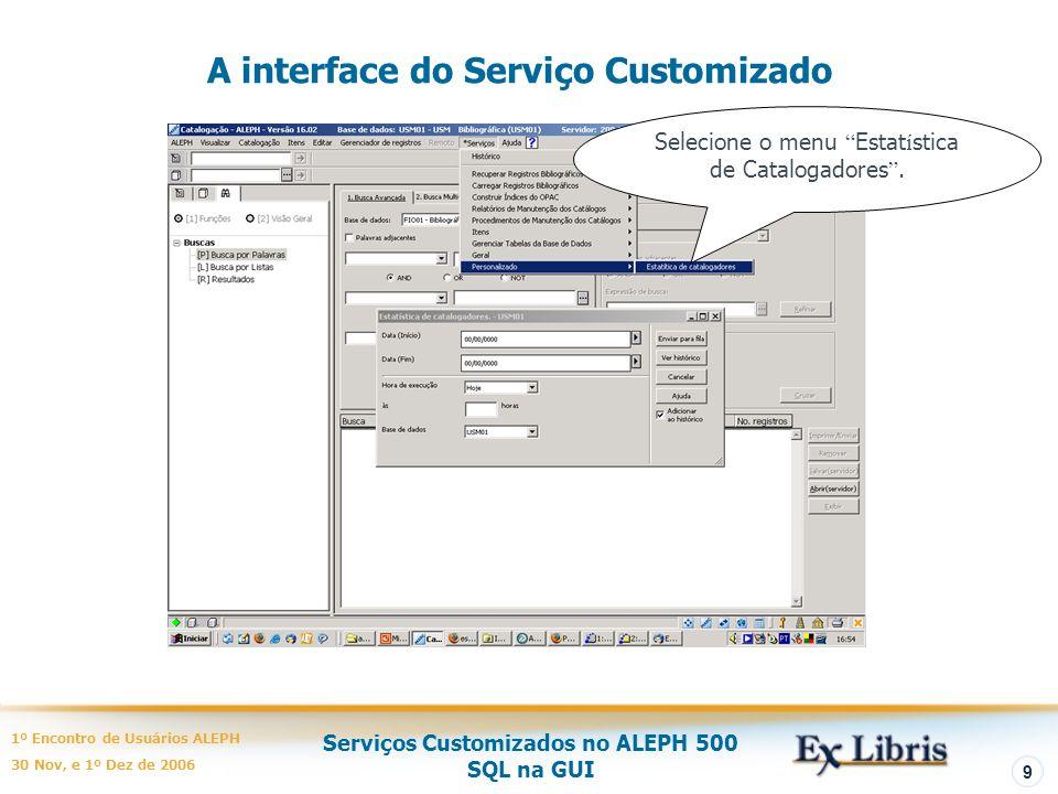 Serviços Customizados no ALEPH 500 SQL na GUI 1º Encontro de Usuários ALEPH 30 Nov, e 1º Dez de 2006 9 A interface do Serviço Customizado Selecione o menu Estat í stica de Catalogadores.