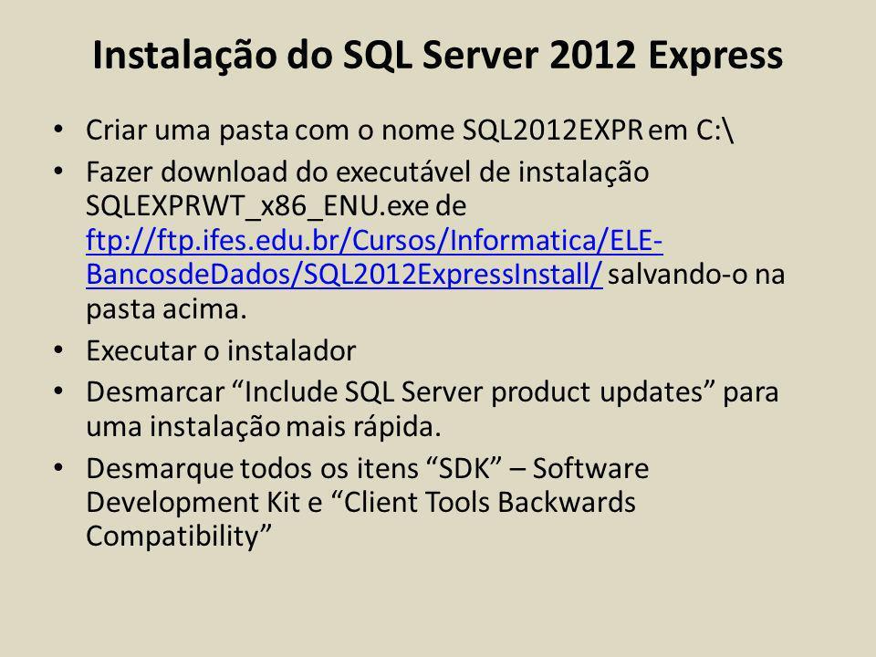 Instalação do SQL Server 2012 Express Criar uma pasta com o nome SQL2012EXPR em C:\ Fazer download do executável de instalação SQLEXPRWT_x86_ENU.exe d