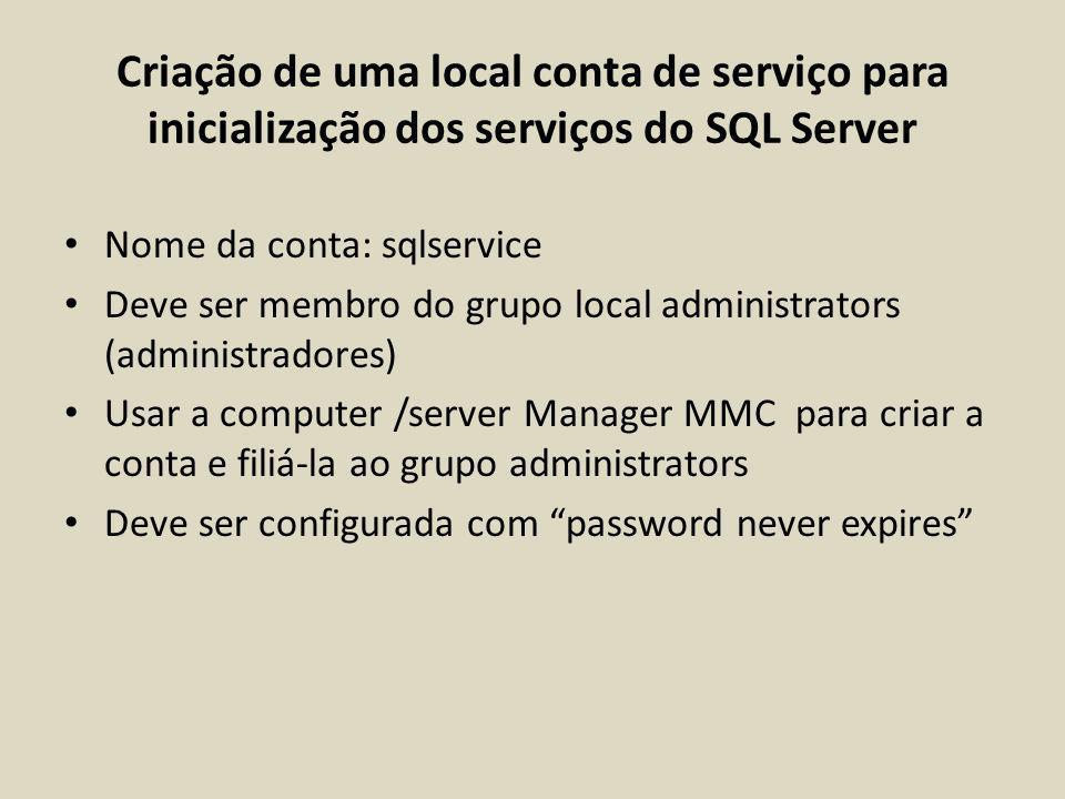 Criação de uma local conta de serviço para inicialização dos serviços do SQL Server Nome da conta: sqlservice Deve ser membro do grupo local administr
