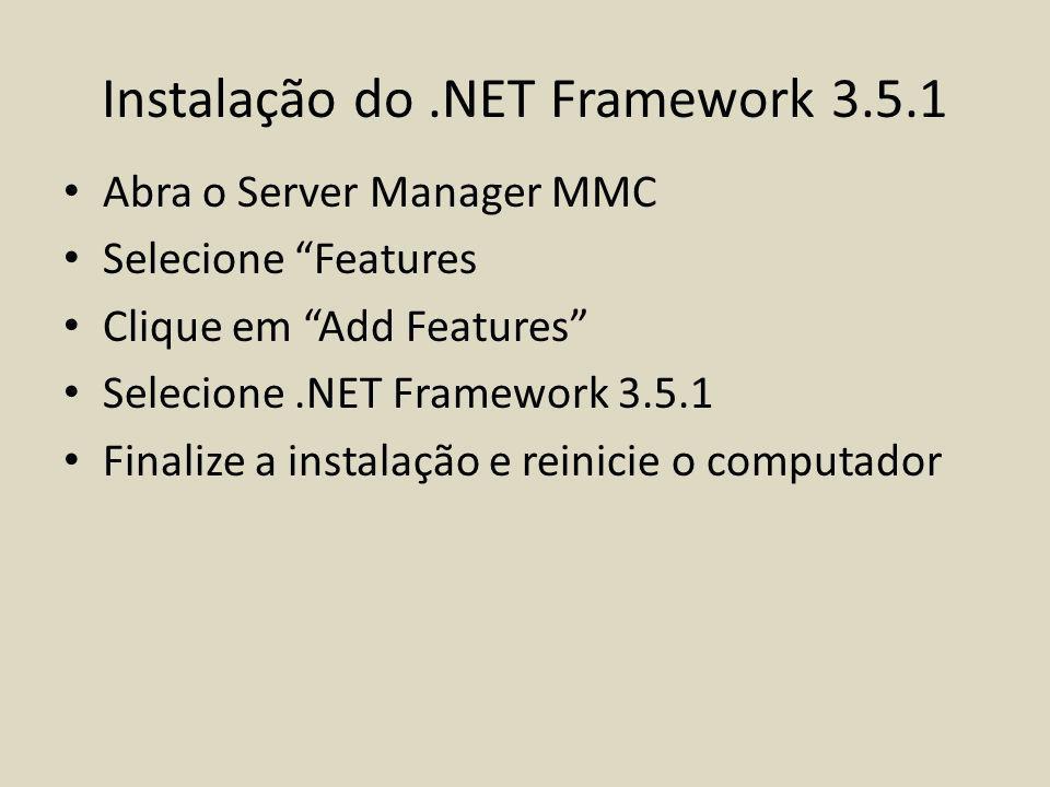 Instalação do.NET Framework 3.5.1 Abra o Server Manager MMC Selecione Features Clique em Add Features Selecione.NET Framework 3.5.1 Finalize a instala