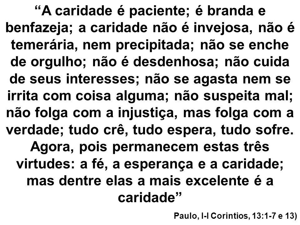 A caridade é paciente; é branda e benfazeja; a caridade não é invejosa, não é temerária, nem precipitada; não se enche de orgulho; não é desdenhosa; n