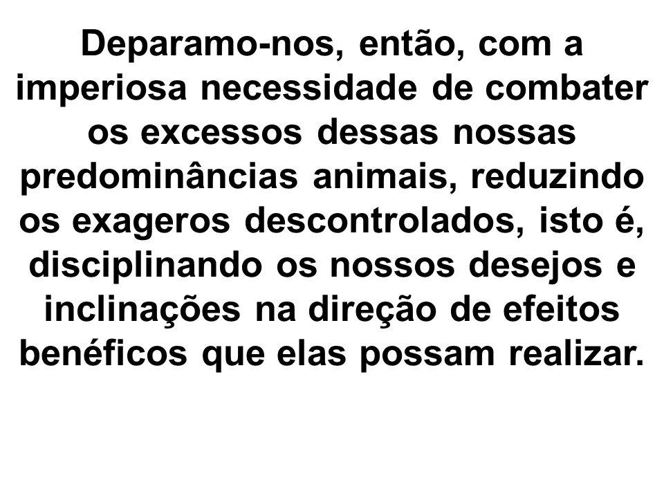 Deparamo-nos, então, com a imperiosa necessidade de combater os excessos dessas nossas predominâncias animais, reduzindo os exageros descontrolados, i