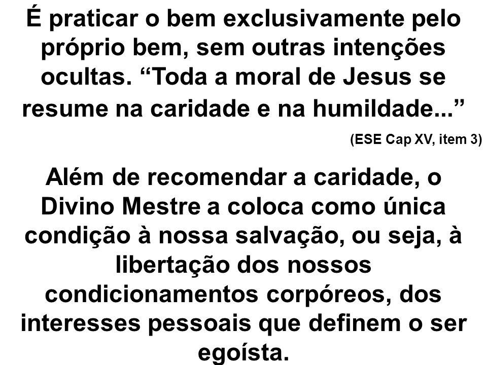 É praticar o bem exclusivamente pelo próprio bem, sem outras intenções ocultas. Toda a moral de Jesus se resume na caridade e na humildade... (ESE Cap