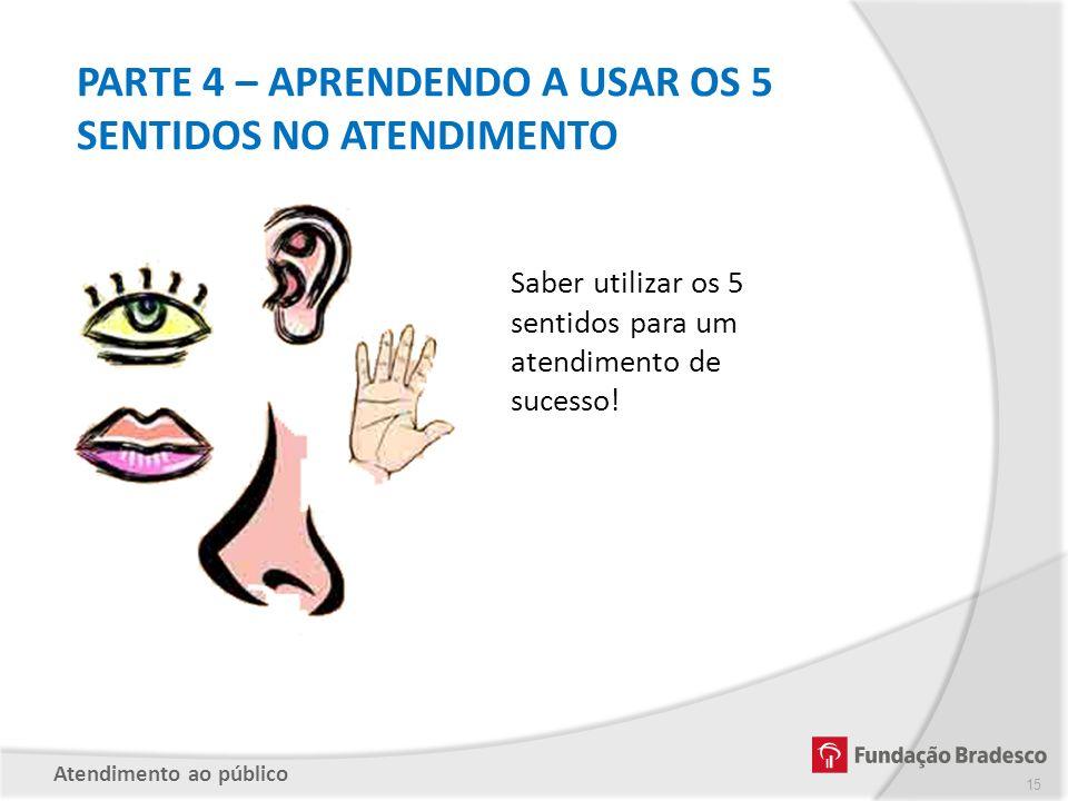 PARTE 4 – APRENDENDO A USAR OS 5 SENTIDOS NO ATENDIMENTO Saber utilizar os 5 sentidos para um atendimento de sucesso! Atendimento ao público 15