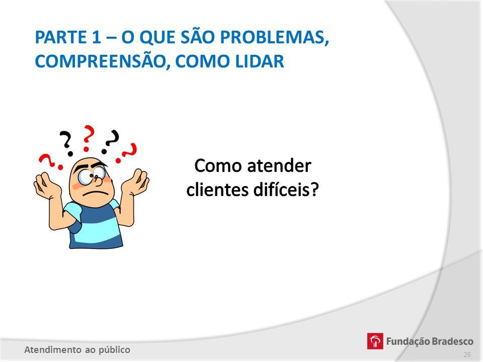 PARTE 1 – O QUE SÃO PROBLEMAS, COMPREENSÃO, COMO LIDAR Atendimento ao público 26