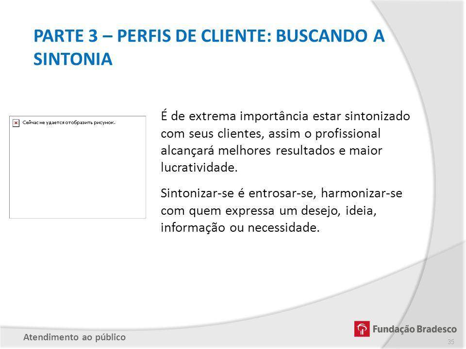 PARTE 3 – PERFIS DE CLIENTE: BUSCANDO A SINTONIA É de extrema importância estar sintonizado com seus clientes, assim o profissional alcançará melhores