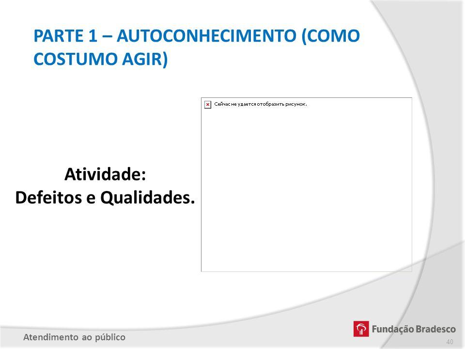 PARTE 1 – AUTOCONHECIMENTO (COMO COSTUMO AGIR) Atividade: Defeitos e Qualidades. Atendimento ao público 40