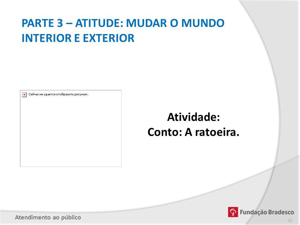 PARTE 3 – ATITUDE: MUDAR O MUNDO INTERIOR E EXTERIOR Atividade: Conto: A ratoeira. Atendimento ao público 42