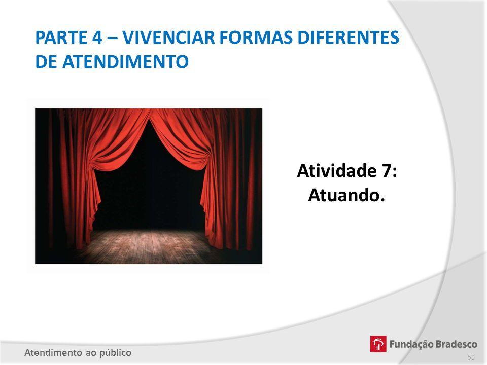 Atividade 7: Atuando. PARTE 4 – VIVENCIAR FORMAS DIFERENTES DE ATENDIMENTO Atendimento ao público 50