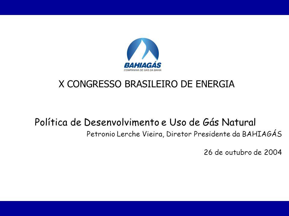 Política de Desenvolvimento e Uso de Gás Natural Petronio Lerche Vieira, Diretor Presidente da BAHIAGÁS 26 de outubro de 2004 X CONGRESSO BRASILEIRO D