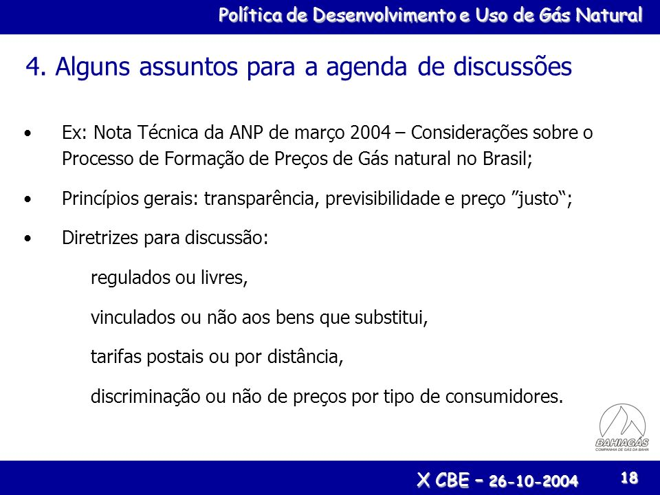 Política de Desenvolvimento e Uso de Gás Natural X CBE – 26-10-2004 18 4. Alguns assuntos para a agenda de discussões Ex: Nota Técnica da ANP de março