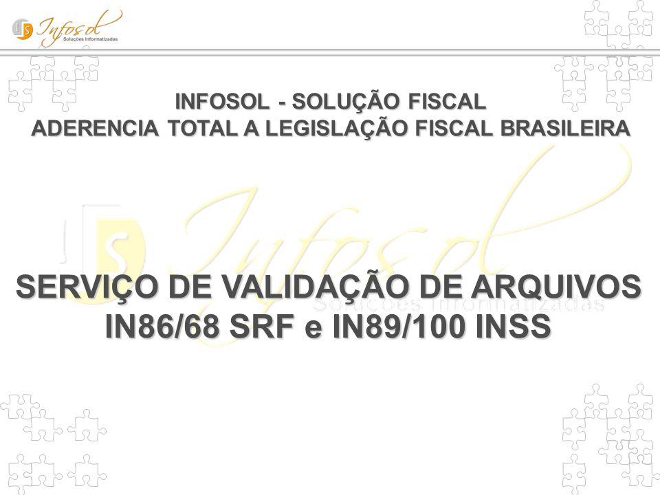 INFOSOL - SOLUÇÃO FISCAL ADERENCIA TOTAL A LEGISLAÇÃO FISCAL BRASILEIRA SERVIÇO DE VALIDAÇÃO DE ARQUIVOS IN86/68 SRF e IN89/100 INSS